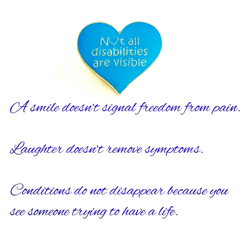 """A white background with a blue heart with text on saying """"Not all disabilities are visible"""". Below the heart is more writing saying, """"A smile doesn't signal freedom from pain, Laughter doesn't remove symptoms, Conditions do not disappear because you see someone trying to have a life."""""""